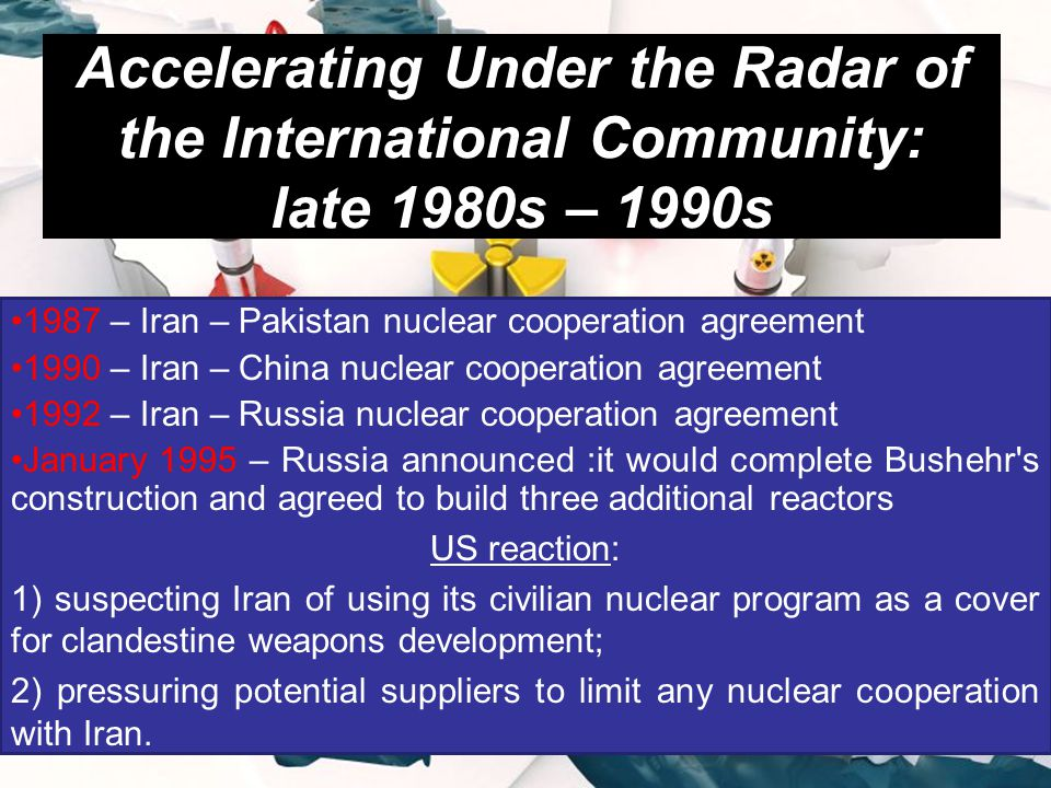 Accelerating Under the Radar of the International Community: late 1980s – 1990s 1987 – Iran – Pakistan nuclear cooperation agreement 1990 – Iran – China nuclear cooperation agreement 1992 – Iran – Russia nuclear cooperation agreement January 1995 – Russia announced :it would complete Bushehr s construction and agreed to build three additional reactors US reaction: 1) suspecting Iran of using its civilian nuclear program as a cover for clandestine weapons development; 2) pressuring potential suppliers to limit any nuclear cooperation with Iran.
