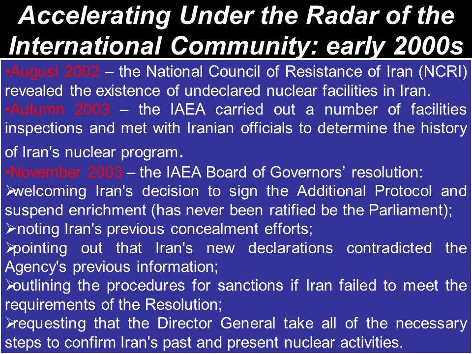 Accelerating Under the Radar of the International Community: early 2000s August 2002 – the National Council of Resistance of Iran (NCRI) revealed the existence of undeclared nuclear facilities in Iran.