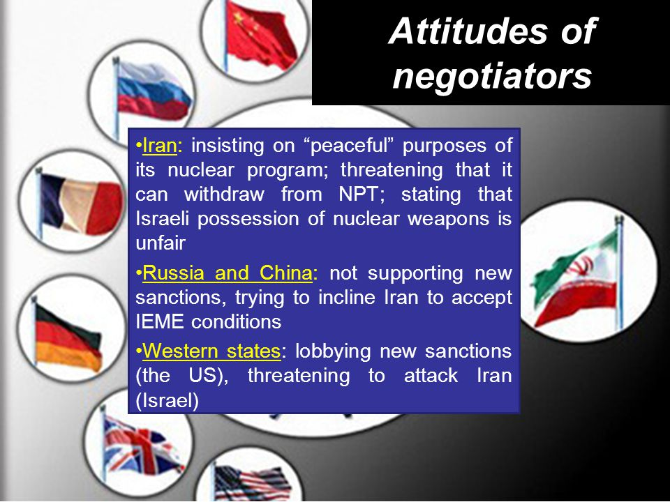Attitudes of negotiators Iran: insisting on peaceful purposes of its nuclear program; threatening that it can withdraw from NPT; stating that Israeli possession of nuclear weapons is unfair Russia and China: not supporting new sanctions, trying to incline Iran to accept IEME conditions Western states: lobbying new sanctions (the US), threatening to attack Iran (Israel)