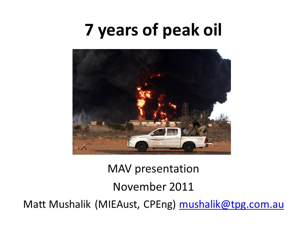 7 years of peak oil MAV presentation November 2011 Matt Mushalik (MIEAust, CPEng) mushalik@tpg.com.aumushalik@tpg.com.au