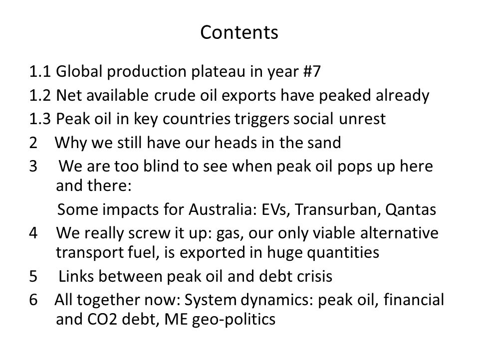 Contents 1.1 Global production plateau in year #7 1.2 Net available crude oil exports have peaked already 1.3 Peak oil in key countries triggers social unrest 2 Why we still have our heads in the sand 3 We are too blind to see when peak oil pops up here and there: Some impacts for Australia: EVs, Transurban, Qantas 4We really screw it up: gas, our only viable alternative transport fuel, is exported in huge quantities 5 Links between peak oil and debt crisis 6 All together now: System dynamics: peak oil, financial and CO2 debt, ME geo-politics