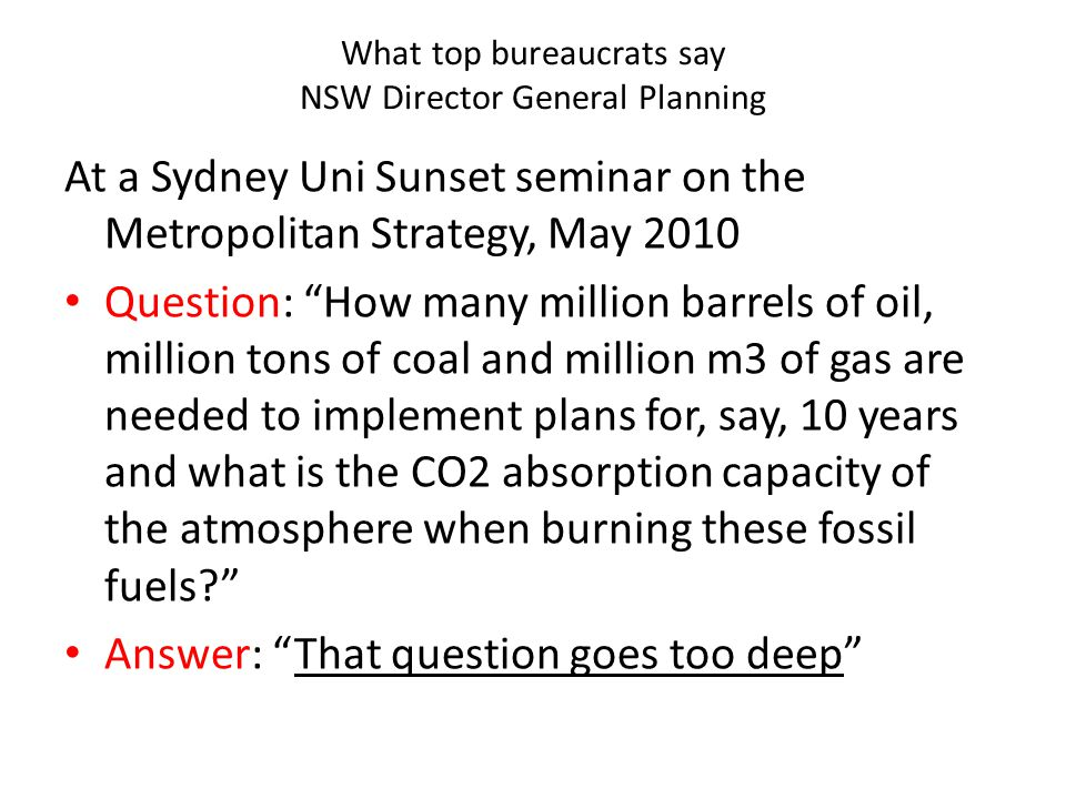 What top bureaucrats say NSW Director General Planning At a Sydney Uni Sunset seminar on the Metropolitan Strategy, May 2010 Question: How many million barrels of oil, million tons of coal and million m3 of gas are needed to implement plans for, say, 10 years and what is the CO2 absorption capacity of the atmosphere when burning these fossil fuels Answer: That question goes too deep
