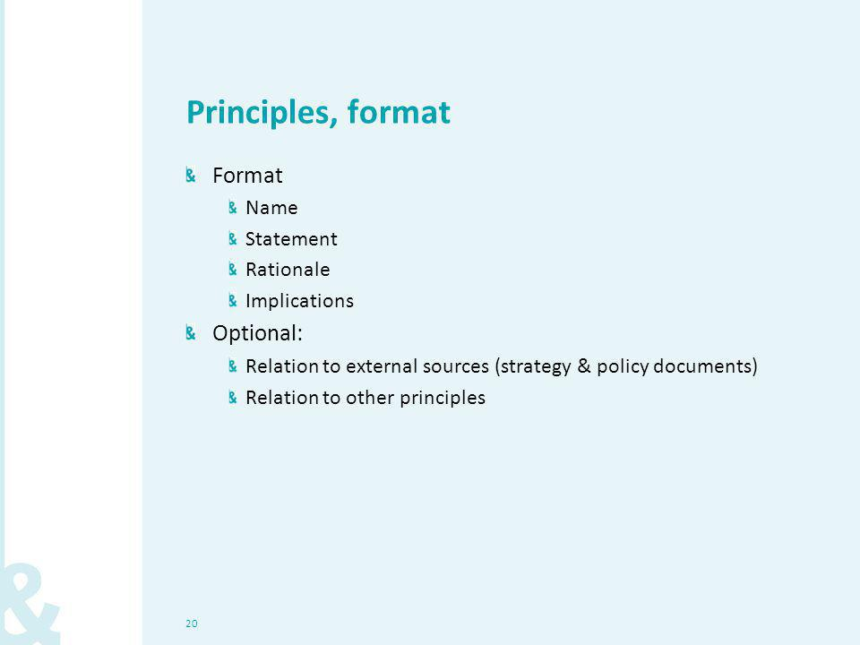 Principles, format Format Name Statement Rationale Implications Optional: Relation to external sources (strategy & policy documents) Relation to other principles 20