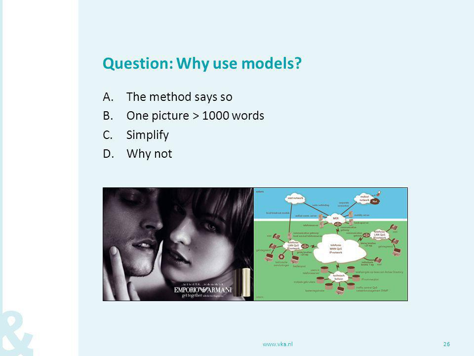 www.vka.nl26 Question: Why use models.