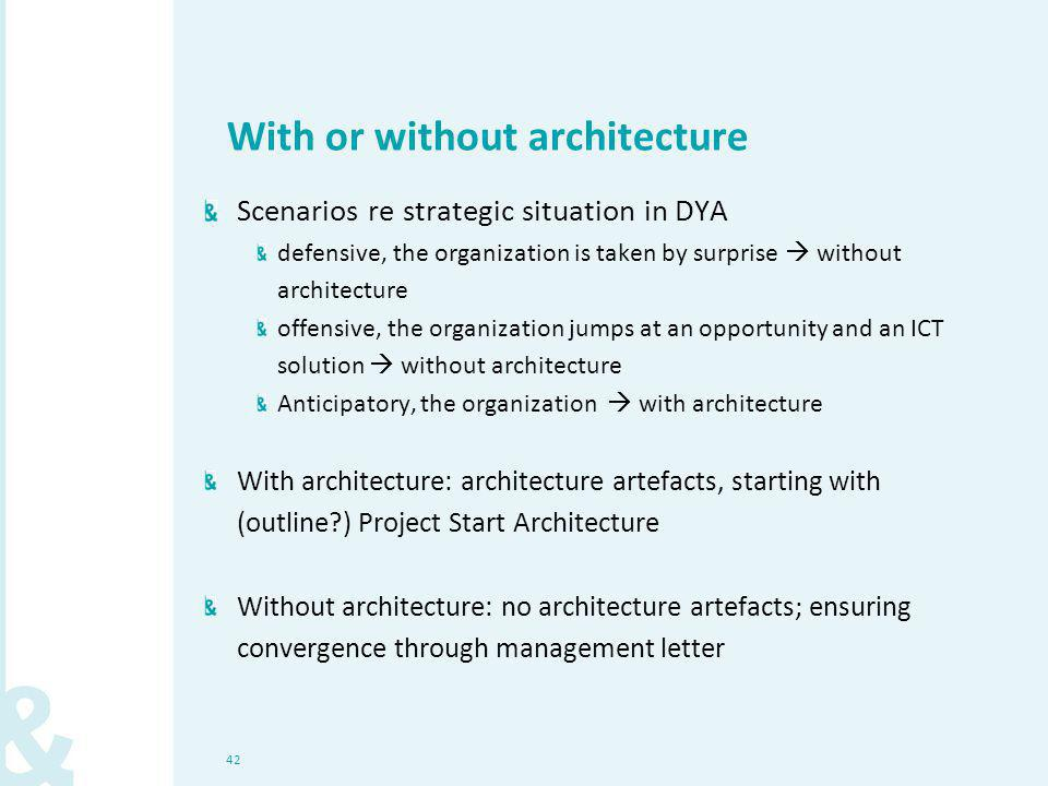 42 With or without architecture Scenarios re strategic situation in DYA defensive, the organization is taken by surprise  without architecture offensive, the organization jumps at an opportunity and an ICT solution  without architecture Anticipatory, the organization  with architecture With architecture: architecture artefacts, starting with (outline?) Project Start Architecture Without architecture: no architecture artefacts; ensuring convergence through management letter