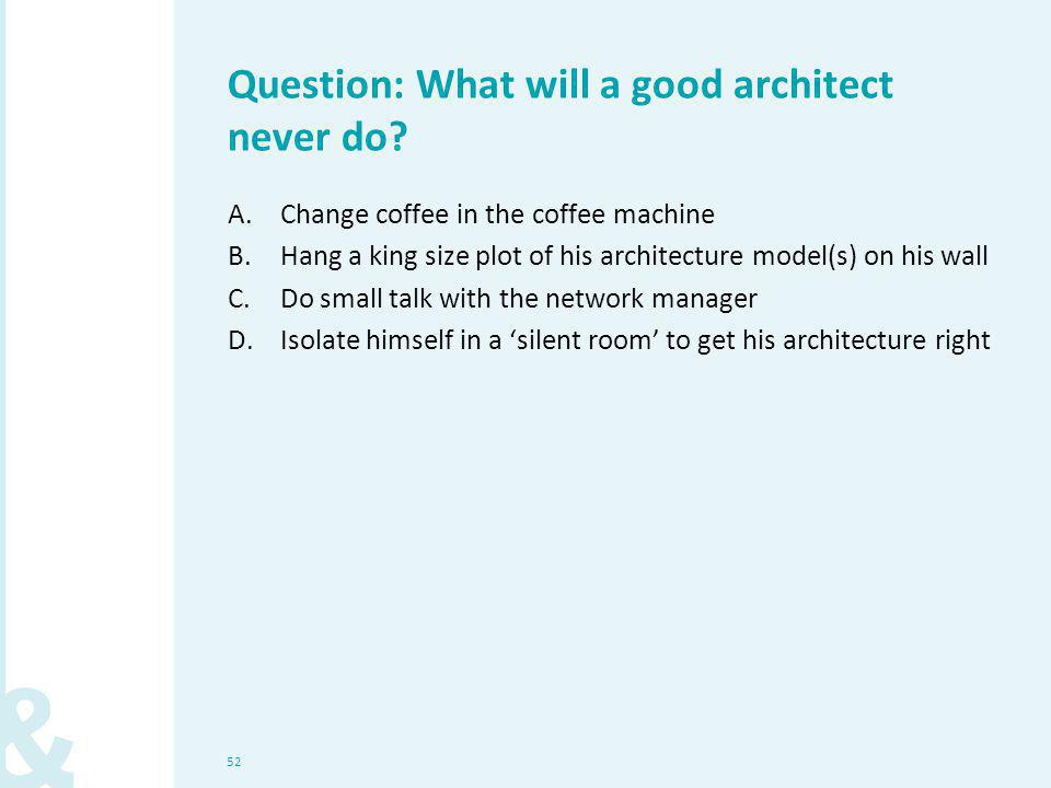 52 Question: What will a good architect never do? A.Change coffee in the coffee machine B.Hang a king size plot of his architecture model(s) on his wa