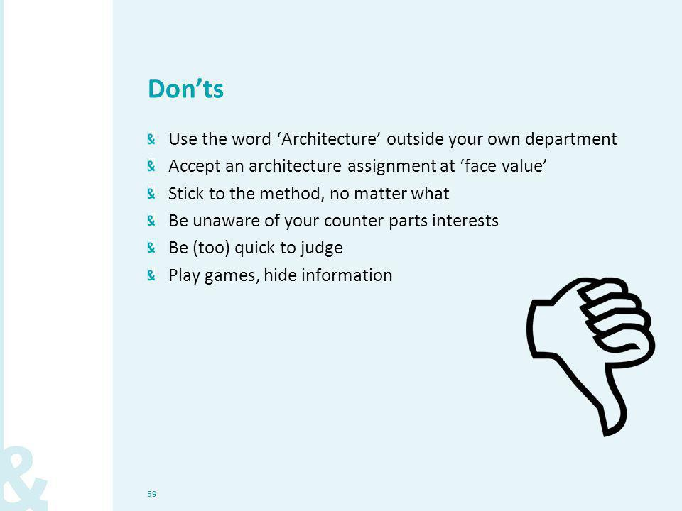 59 Don'ts Use the word 'Architecture' outside your own department Accept an architecture assignment at 'face value' Stick to the method, no matter wha