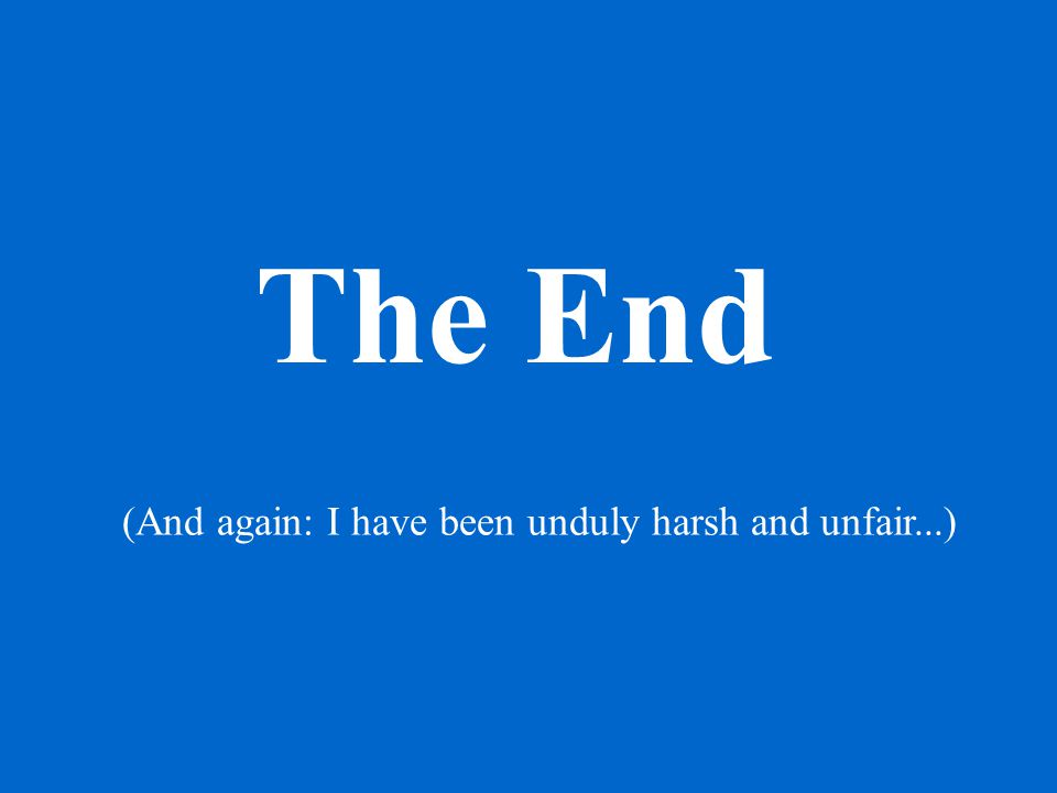 The End (And again: I have been unduly harsh and unfair...)