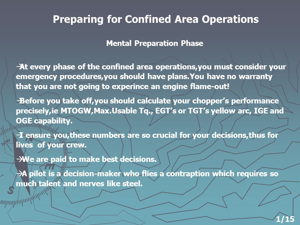 Preparing for Confined Area Operations  At every phase of the confined area operations,you must consider your emergency procedures,you should have plans.You have no warranty that you are not going to experince an engine flame-out.