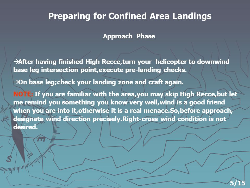 Preparing for Confined Area Landings  After having finished High Recce,turn your helicopter to downwind base leg intersection point,execute pre-landing checks.