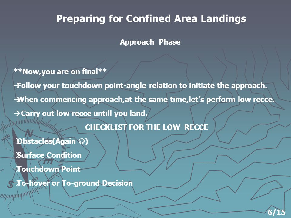 Preparing for Confined Area Landings **Now,you are on final**  Follow your touchdown point-angle relation to initiate the approach.