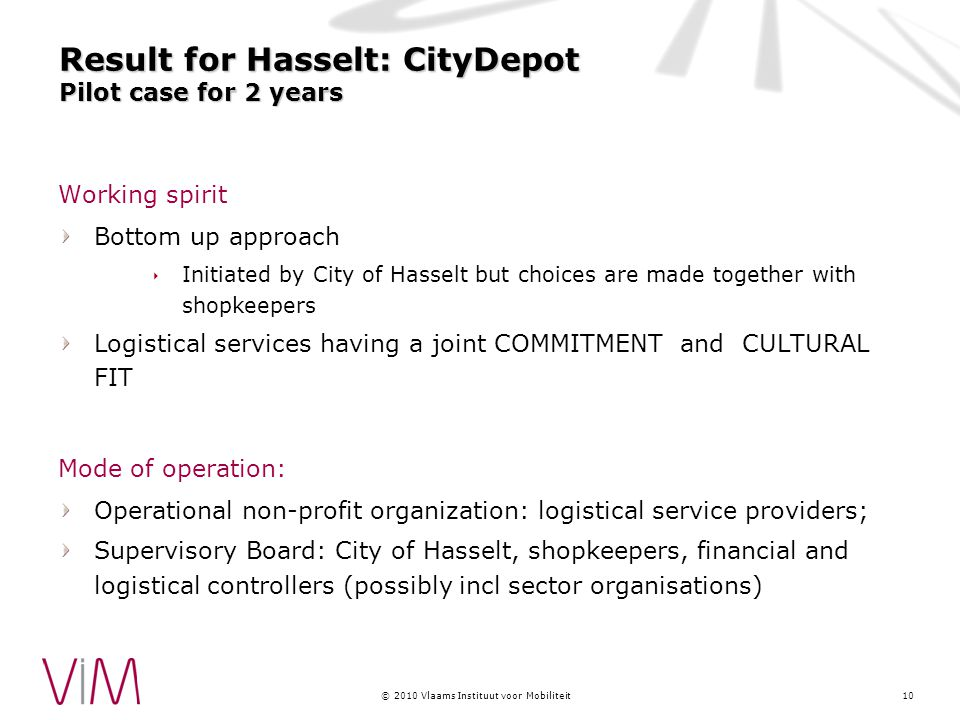 © 2010 Vlaams Instituut voor Mobiliteit Result for Hasselt: CityDepot Pilot case for 2 years Working spirit Bottom up approach  Initiated by City of Hasselt but choices are made together with shopkeepers Logistical services having a joint COMMITMENT and CULTURAL FIT Mode of operation: Operational non-profit organization: logistical service providers; Supervisory Board: City of Hasselt, shopkeepers, financial and logistical controllers (possibly incl sector organisations) 10