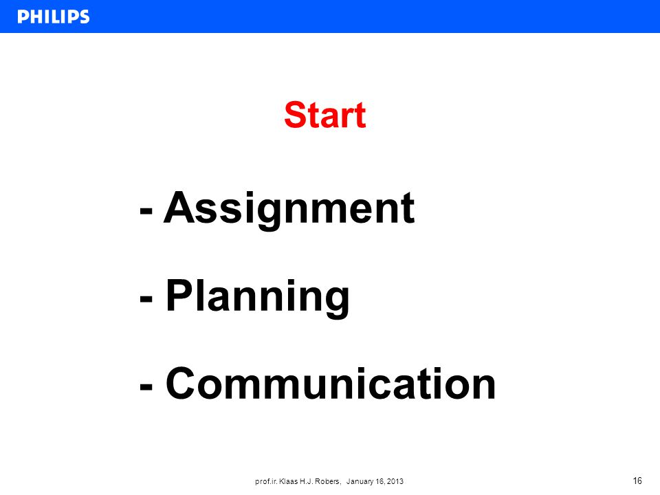 prof.ir. Klaas H.J. Robers, January 16, 2013 Start 16 - Assignment - Planning - Communication
