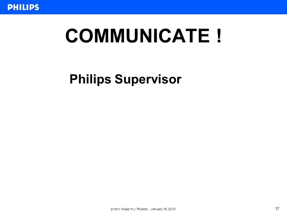 prof.ir. Klaas H.J. Robers, January 16, 2013 COMMUNICATE ! 17 Philips Supervisor