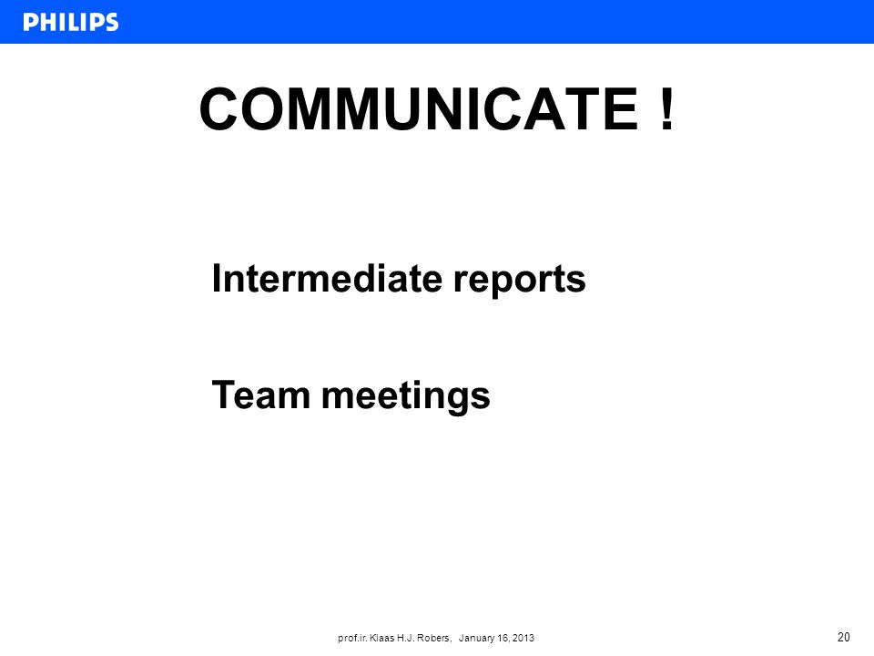 prof.ir. Klaas H.J. Robers, January 16, 2013 COMMUNICATE ! 20 Intermediate reports Team meetings