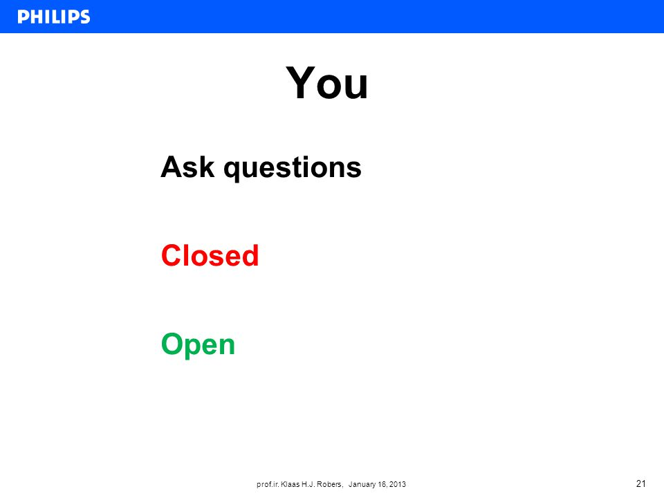 prof.ir. Klaas H.J. Robers, January 16, 2013 You 21 Ask questions Closed Open