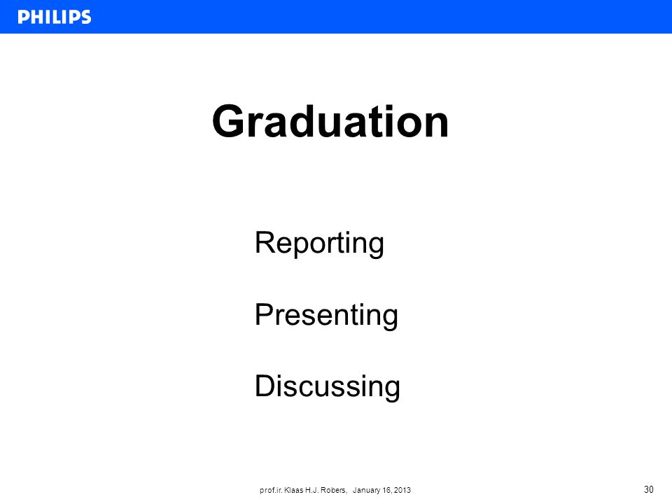 prof.ir. Klaas H.J. Robers, January 16, 2013 Graduation 30 Reporting Presenting Discussing