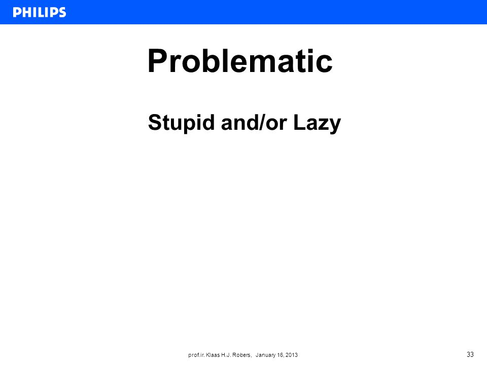 prof.ir. Klaas H.J. Robers, January 16, 2013 Problematic 33 Stupid and/or Lazy
