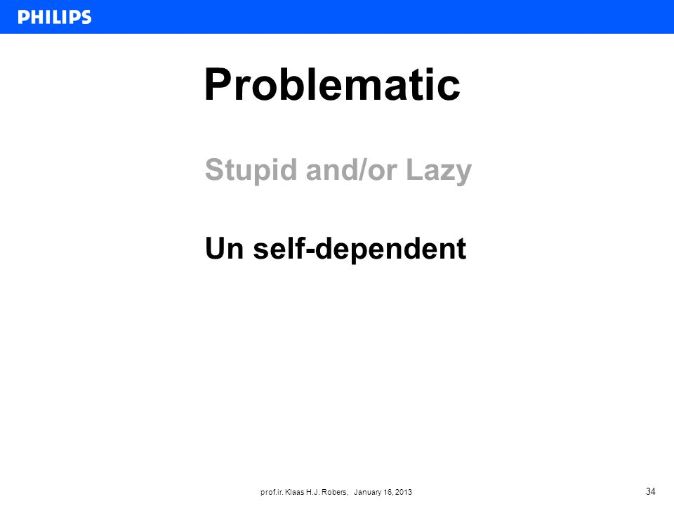 prof.ir. Klaas H.J. Robers, January 16, 2013 Problematic 34 Stupid and/or Lazy Un self-dependent