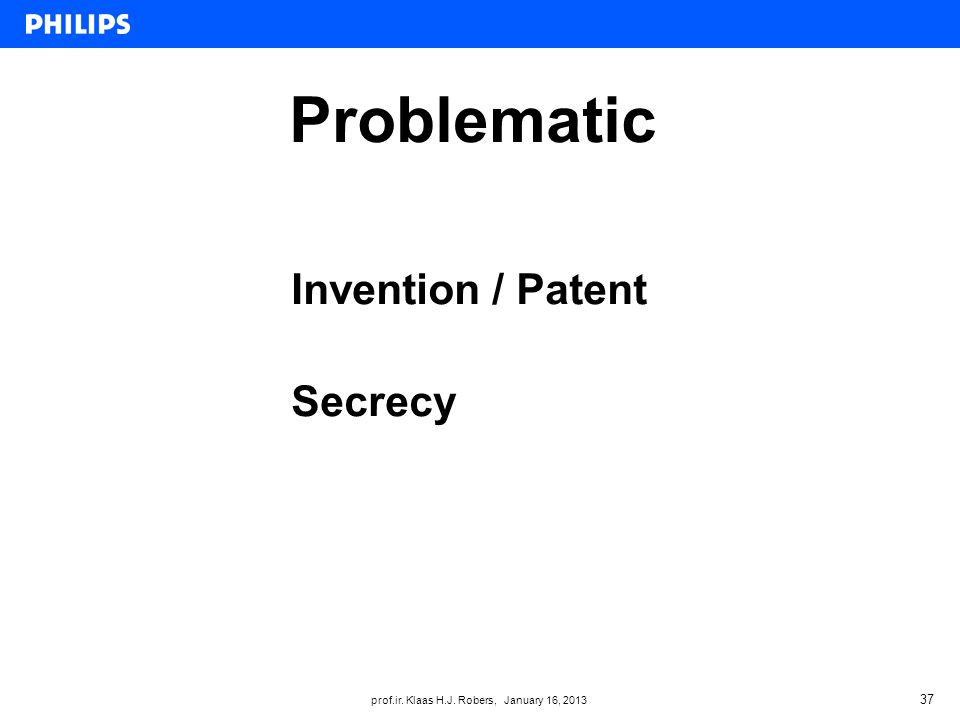prof.ir. Klaas H.J. Robers, January 16, 2013 Problematic 37 Invention / Patent Secrecy