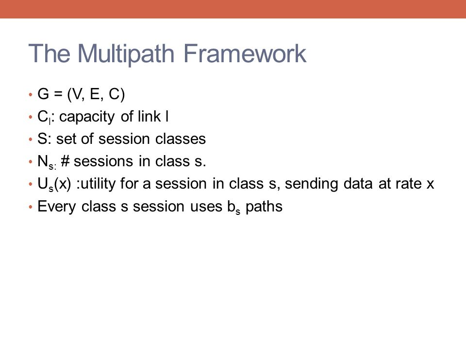 The Multipath Framework G = (V, E, C) C l : capacity of link l S: set of session classes N s: # sessions in class s.