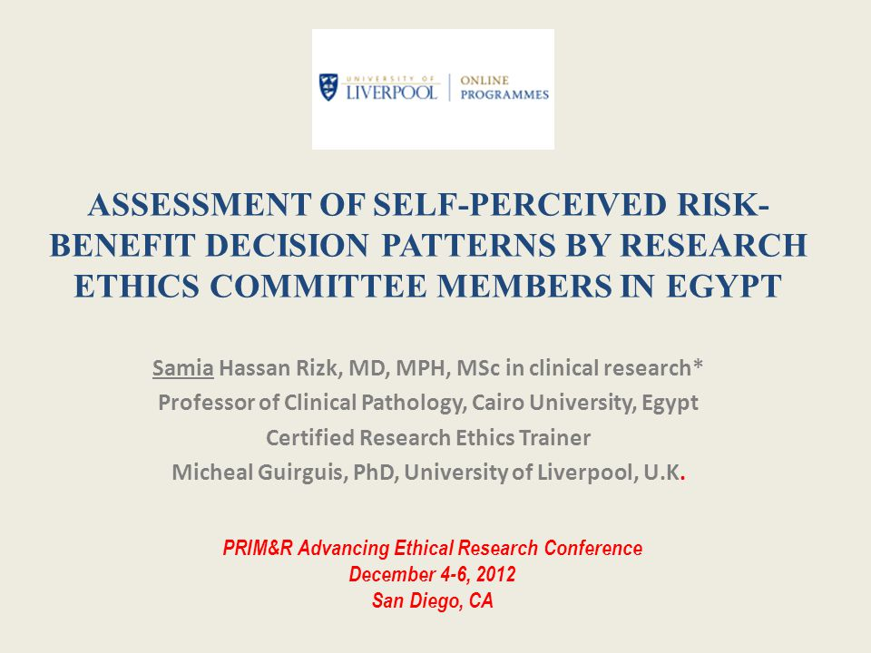 ABSTRACT AIM : To explore the self-perception of research ethics committee (REC) members in Egypt to risk-benefit issues METHODS: A structured quantitative close-ended questionnaire RESULTS: the main findings were – 78.3%-84.2% agreed for most risk issues and 86.9% to100% for all benefit issues.