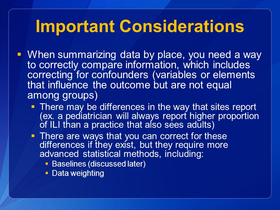 Important Considerations  When summarizing data by place, you need a way to correctly compare information, which includes correcting for confounders (variables or elements that influence the outcome but are not equal among groups)  There may be differences in the way that sites report (ex.