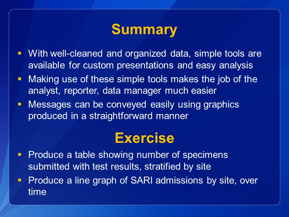 Summary  With well-cleaned and organized data, simple tools are available for custom presentations and easy analysis  Making use of these simple tools makes the job of the analyst, reporter, data manager much easier  Messages can be conveyed easily using graphics produced in a straightforward manner Exercise  Produce a table showing number of specimens submitted with test results, stratified by site  Produce a line graph of SARI admissions by site, over time