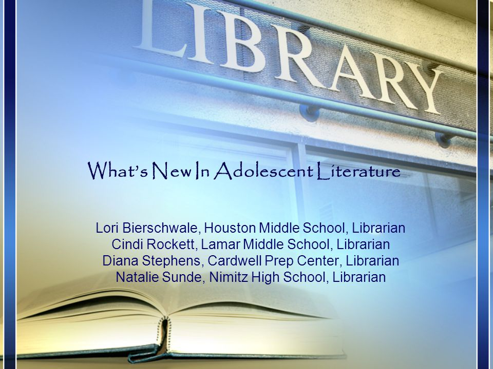 Lori Bierschwale, Houston Middle School, Librarian Cindi Rockett, Lamar Middle School, Librarian Diana Stephens, Cardwell Prep Center, Librarian Natalie Sunde, Nimitz High School, Librarian What's New In Adolescent Literature