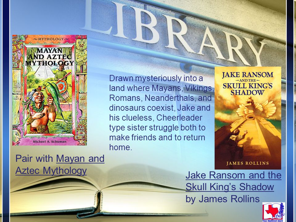 Jake Ransom and the Skull King's Shadow by James Rollins Pair with Mayan and Aztec Mythology Drawn mysteriously into a land where Mayans, Vikings, Romans, Neanderthals, and dinosaurs coexist, Jake and his clueless, Cheerleader type sister struggle both to make friends and to return home.