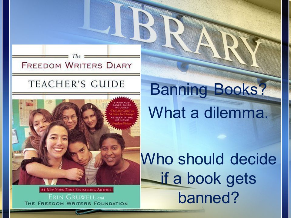 Banning Books What a dilemma. Who should decide if a book gets banned