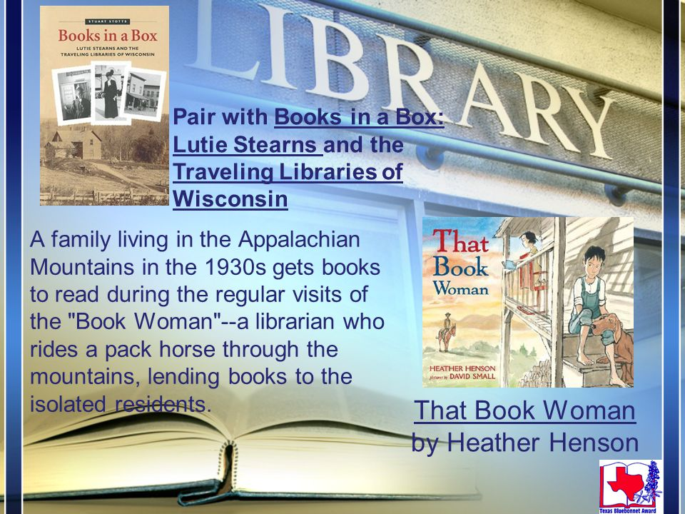 That Book Woman by Heather Henson A family living in the Appalachian Mountains in the 1930s gets books to read during the regular visits of the Book Woman --a librarian who rides a pack horse through the mountains, lending books to the isolated residents.
