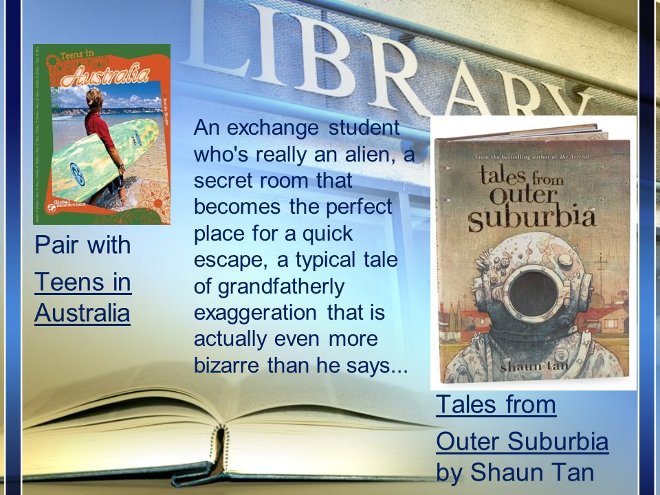 Tales from Outer Suburbia by Shaun Tan An exchange student who s really an alien, a secret room that becomes the perfect place for a quick escape, a typical tale of grandfatherly exaggeration that is actually even more bizarre than he says...