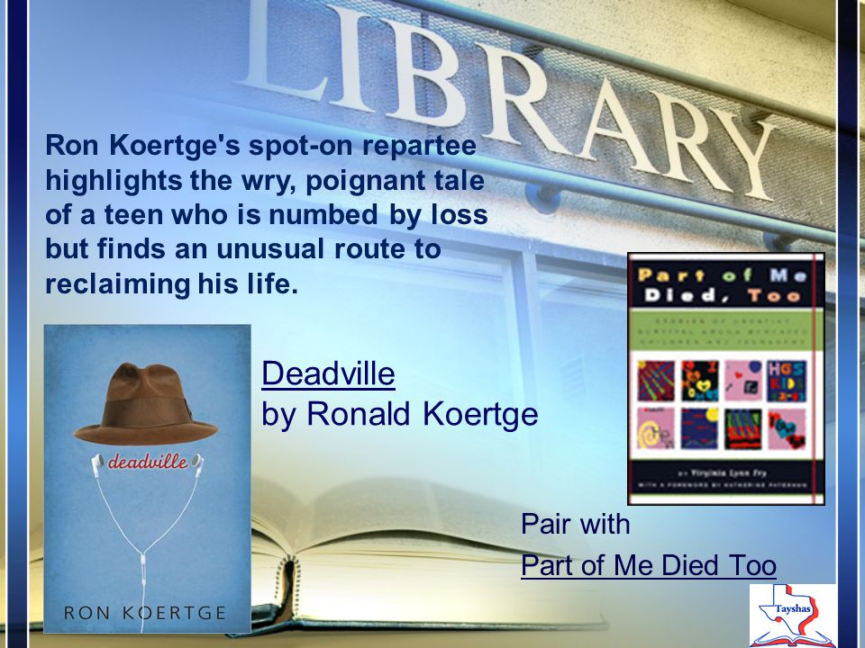 Deadville by Ronald Koertge Pair with Part of Me Died Too Ron Koertge s spot-on repartee highlights the wry, poignant tale of a teen who is numbed by loss but finds an unusual route to reclaiming his life.