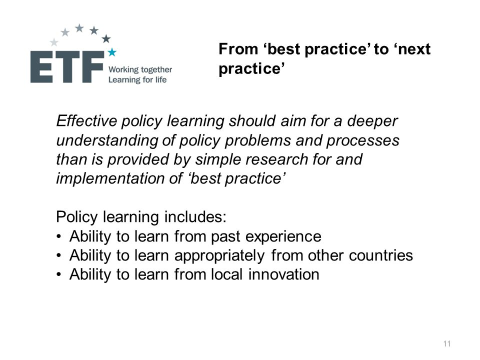 11 From 'best practice' to 'next practice' Effective policy learning should aim for a deeper understanding of policy problems and processes than is provided by simple research for and implementation of 'best practice' Policy learning includes: Ability to learn from past experience Ability to learn appropriately from other countries Ability to learn from local innovation