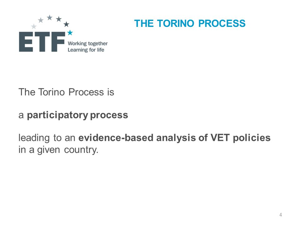 4 THE TORINO PROCESS The Torino Process is a participatory process leading to an evidence-based analysis of VET policies in a given country.