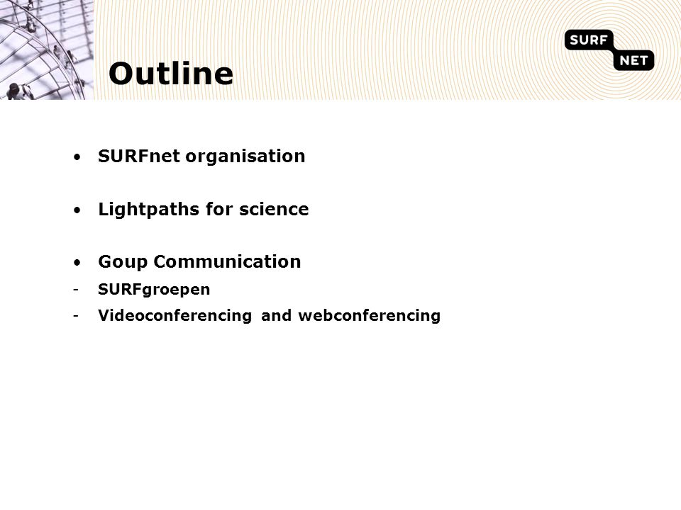 Introducing SURFnet  Dutch National Research & Education Network (NREN)  Not for profit organization, 60 employees  100% ownership: SURF Foundation  180 connected institutions, 750.000 end-users  Business-model:  Innovation by project subsidies (14 Meuro/year)  Operations by tariffs from connected institutions (18 Meuro/year)
