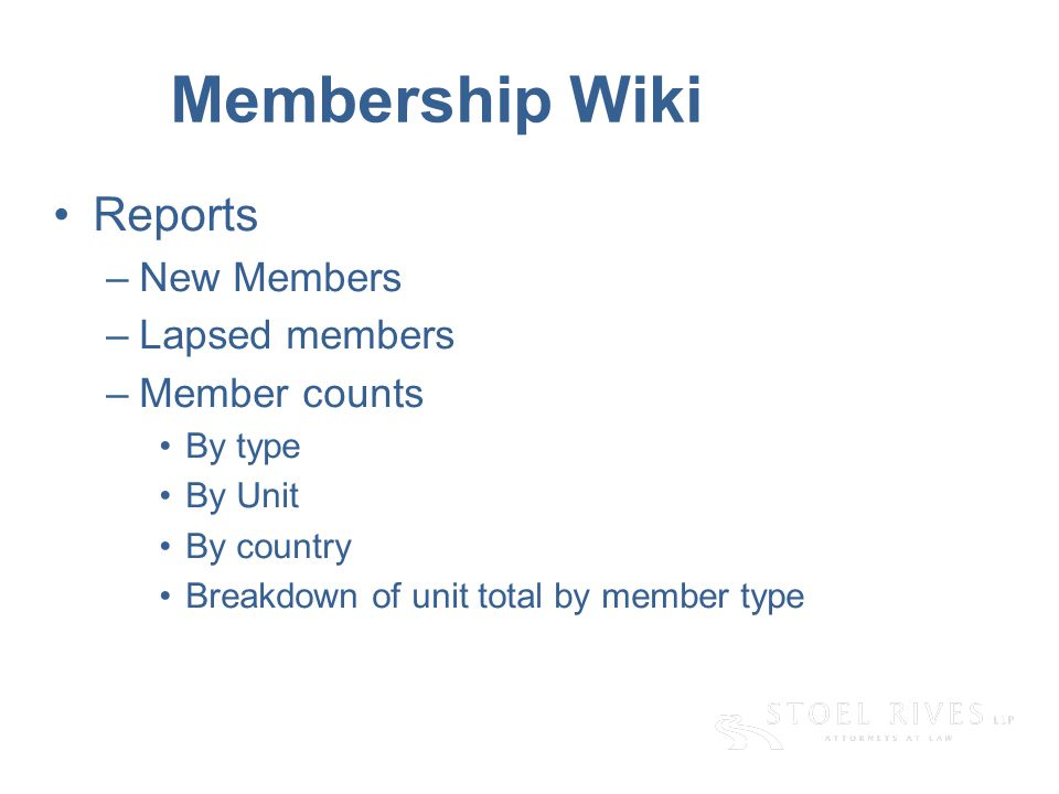 [edit on Slide Master, Name of Presentation] [DAY, DATE CITY] Membership Wiki Reports –New Members –Lapsed members –Member counts By type By Unit By country Breakdown of unit total by member type