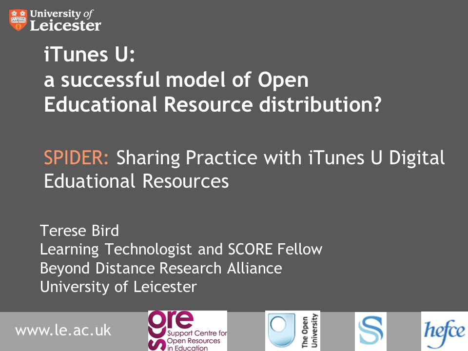 www.le.ac.uk iTunes U: a successful model of Open Educational Resource distribution? SPIDER: Sharing Practice with iTunes U Digital Eduational Resourc