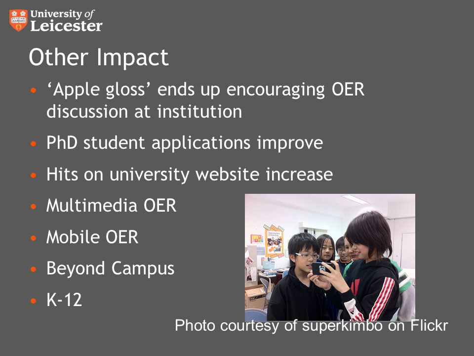 Other Impact 'Apple gloss' ends up encouraging OER discussion at institution PhD student applications improve Hits on university website increase Multimedia OER Mobile OER Beyond Campus K-12 Photo courtesy of superkimbo on Flickr
