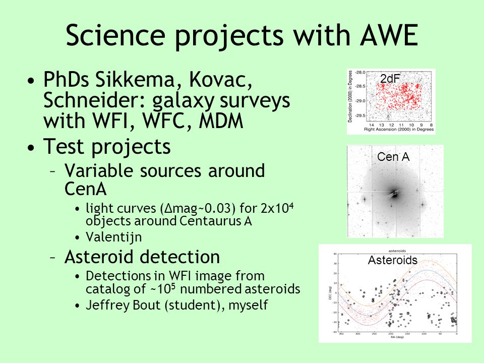 Science projects with AWE PhDs Sikkema, Kovac, Schneider: galaxy surveys with WFI, WFC, MDM Test projects –Variable sources around CenA light curves (Δmag~0.03) for 2x10 4 objects around Centaurus A Valentijn –Asteroid detection Detections in WFI image from catalog of ~10 5 numbered asteroids Jeffrey Bout (student), myself Cen A 2dF Asteroids