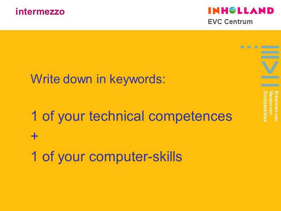 EVC Centrum Write down in keywords: 1 of your technical competences + 1 of your computer-skills intermezzo Erkennen van Verworven Competenties