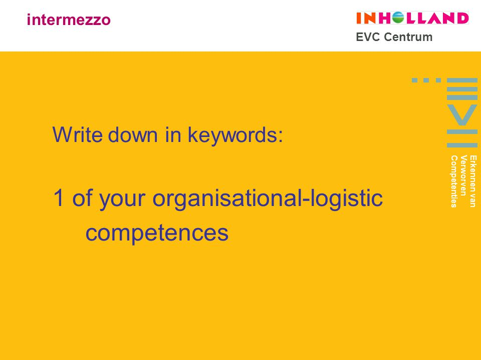 EVC Centrum Write down in keywords: 1 of your organisational-logistic competences intermezzo Erkennen van Verworven Competenties