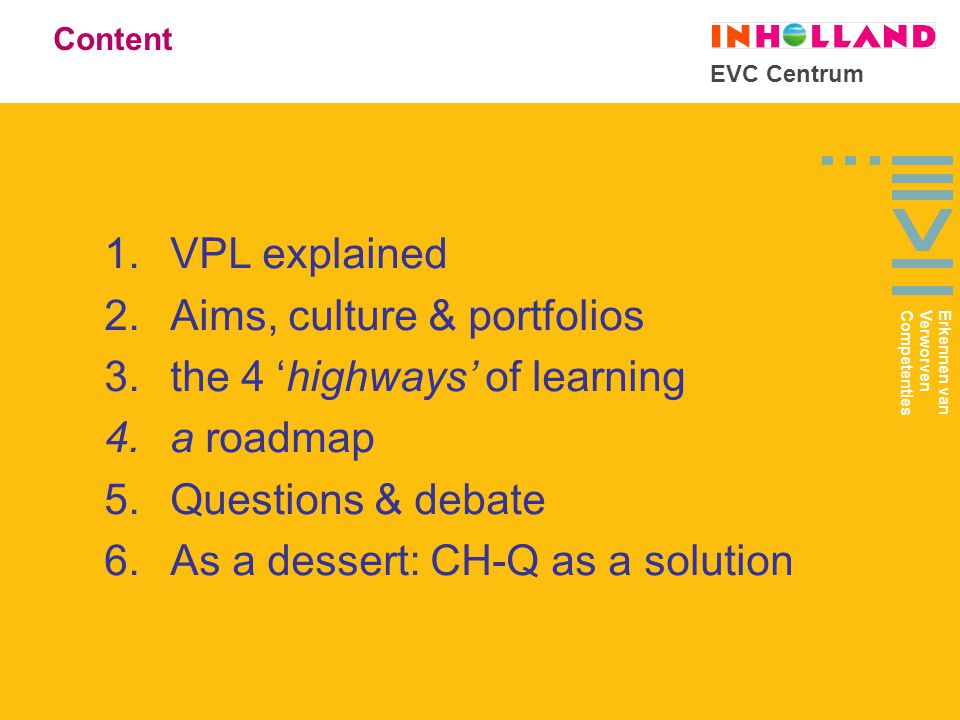 EVC Centrum 1.VPL explained 2.Aims, culture & portfolios 3.the 4 'highways' of learning 4.a roadmap 5.Questions & debate 6.As a dessert: CH-Q as a solution Content Erkennen van Verworven Competenties