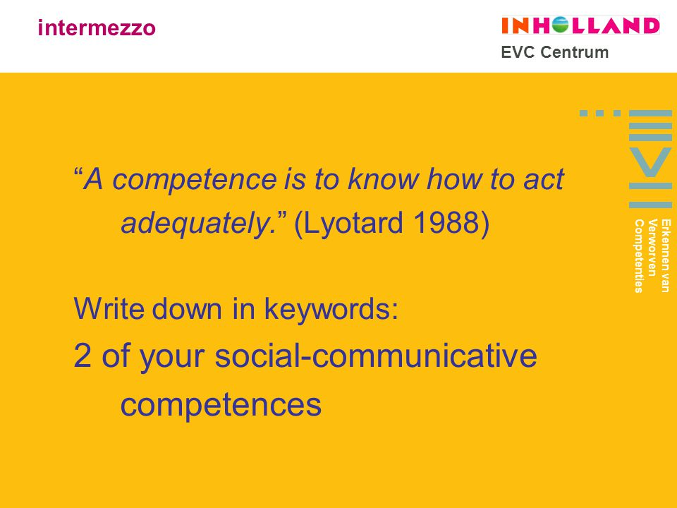 EVC Centrum A competence is to know how to act adequately. (Lyotard 1988) Write down in keywords: 2 of your social-communicative competences intermezzo Erkennen van Verworven Competenties