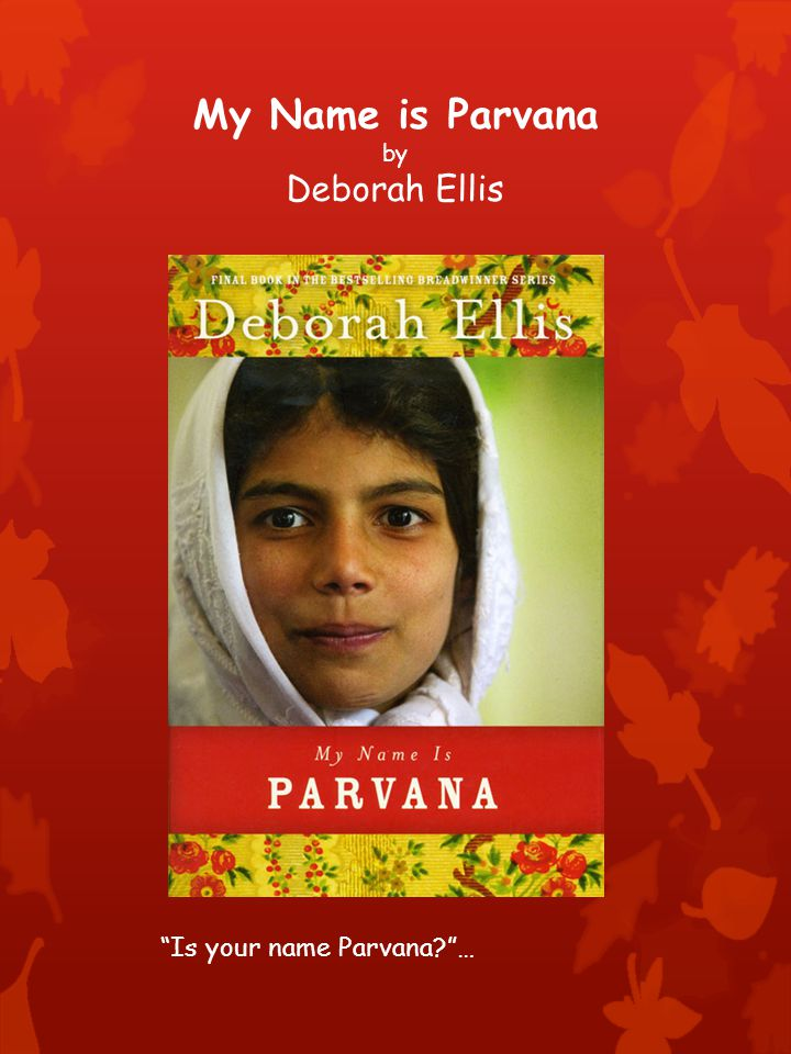 My Name is Parvana by Deborah Ellis Is your name Parvana …
