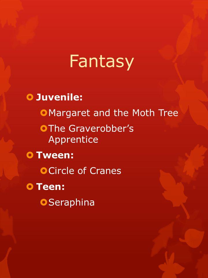 Fantasy  Juvenile:  Margaret and the Moth Tree  The Graverobber's Apprentice  Tween:  Circle of Cranes  Teen:  Seraphina