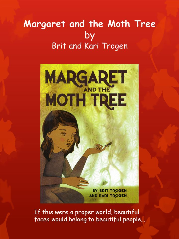 Margaret and the Moth Tree by Brit and Kari Trogen If this were a proper world, beautiful faces would belong to beautiful people…