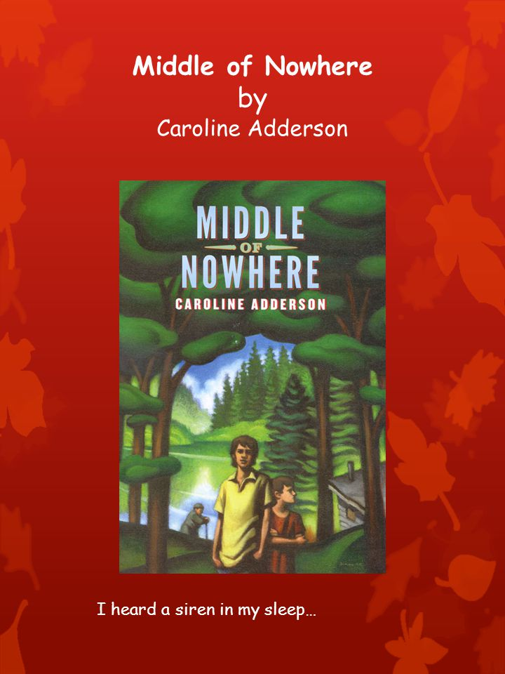 Middle of Nowhere by Caroline Adderson I heard a siren in my sleep…