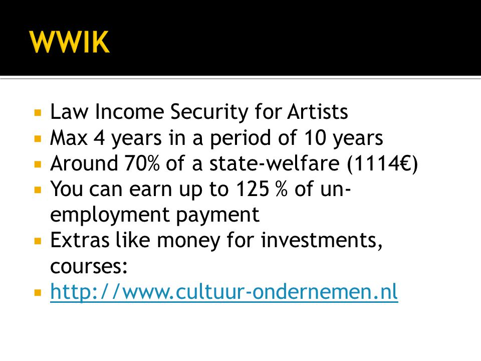  Law Income Security for Artists  Max 4 years in a period of 10 years  Around 70% of a state-welfare (1114€)  You can earn up to 125 % of un- employment payment  Extras like money for investments, courses:  http://www.cultuur-ondernemen.nl http://www.cultuur-ondernemen.nl